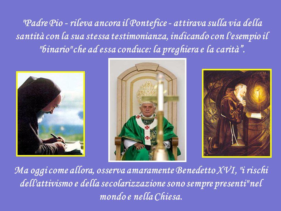 Padre Pio - rileva ancora il Pontefice - attirava sulla via della santità con la sua stessa testimonianza, indicando con l esempio il binario che ad essa conduce: la preghiera e la carità .