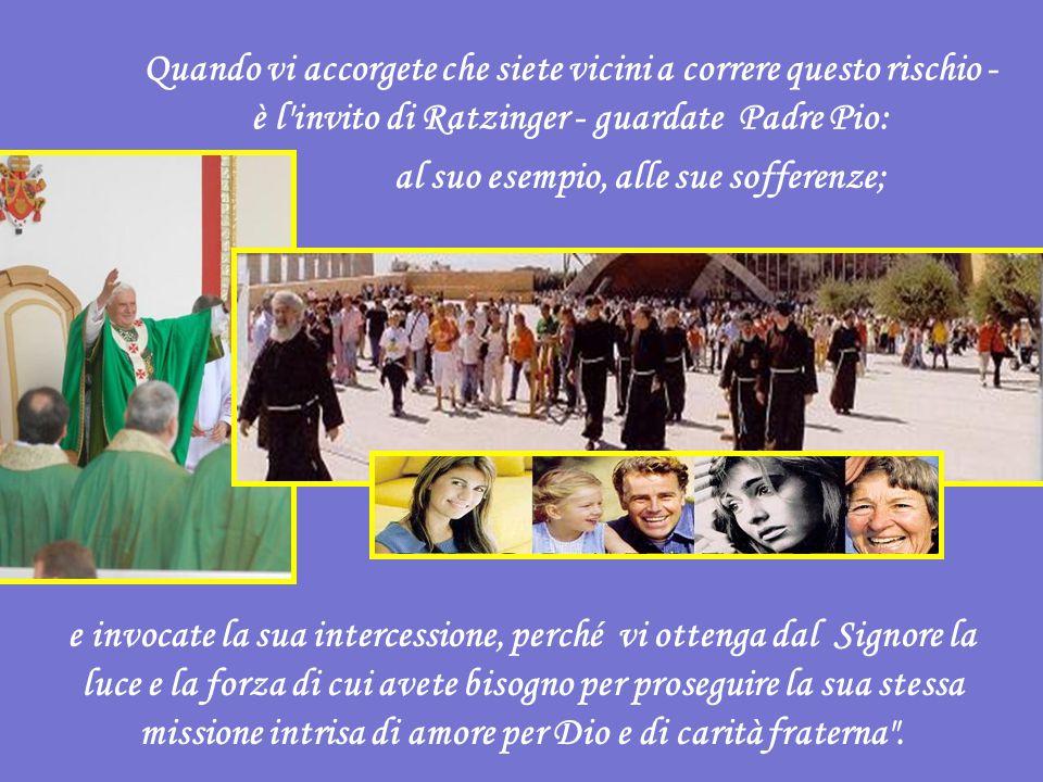 Quando vi accorgete che siete vicini a correre questo rischio - è l invito di Ratzinger - guardate Padre Pio: