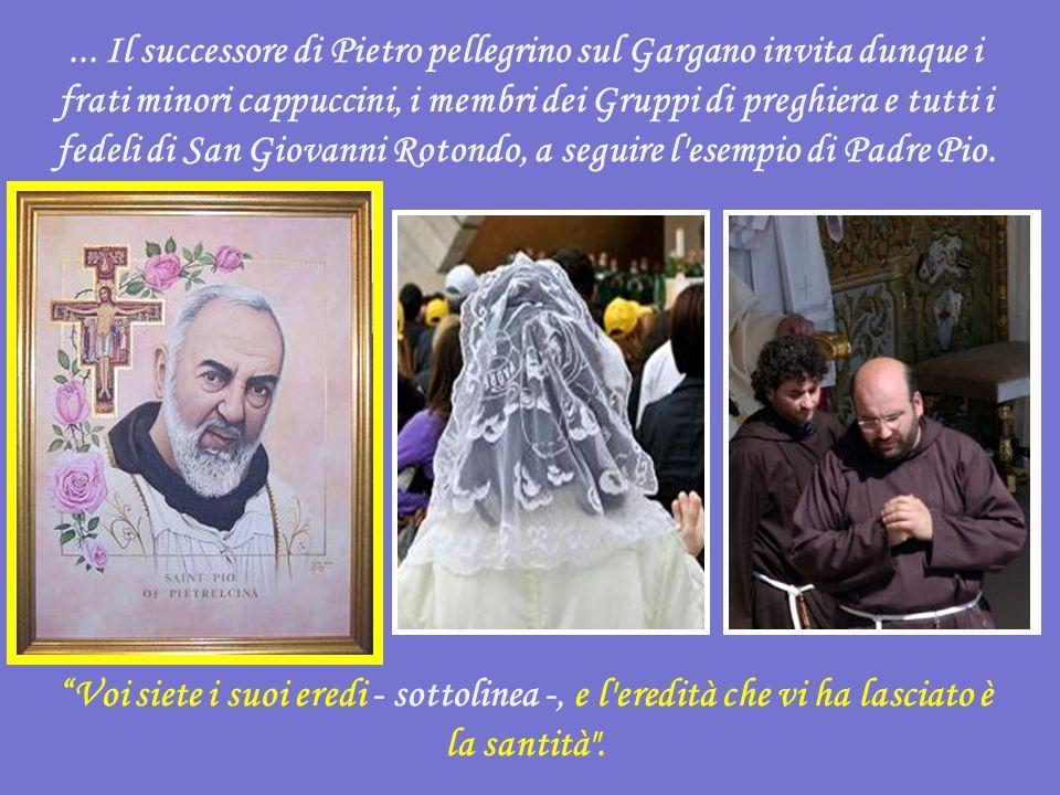 ... Il successore di Pietro pellegrino sul Gargano invita dunque i frati minori cappuccini, i membri dei Gruppi di preghiera e tutti i fedeli di San Giovanni Rotondo, a seguire l esempio di Padre Pio.