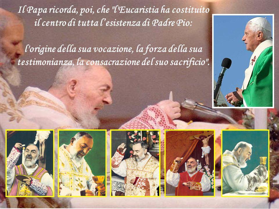 Il Papa ricorda, poi, che l Eucaristia ha costituito il centro di tutta l'esistenza di Padre Pio: l origine della sua vocazione, la forza della sua testimonianza, la consacrazione del suo sacrificio .