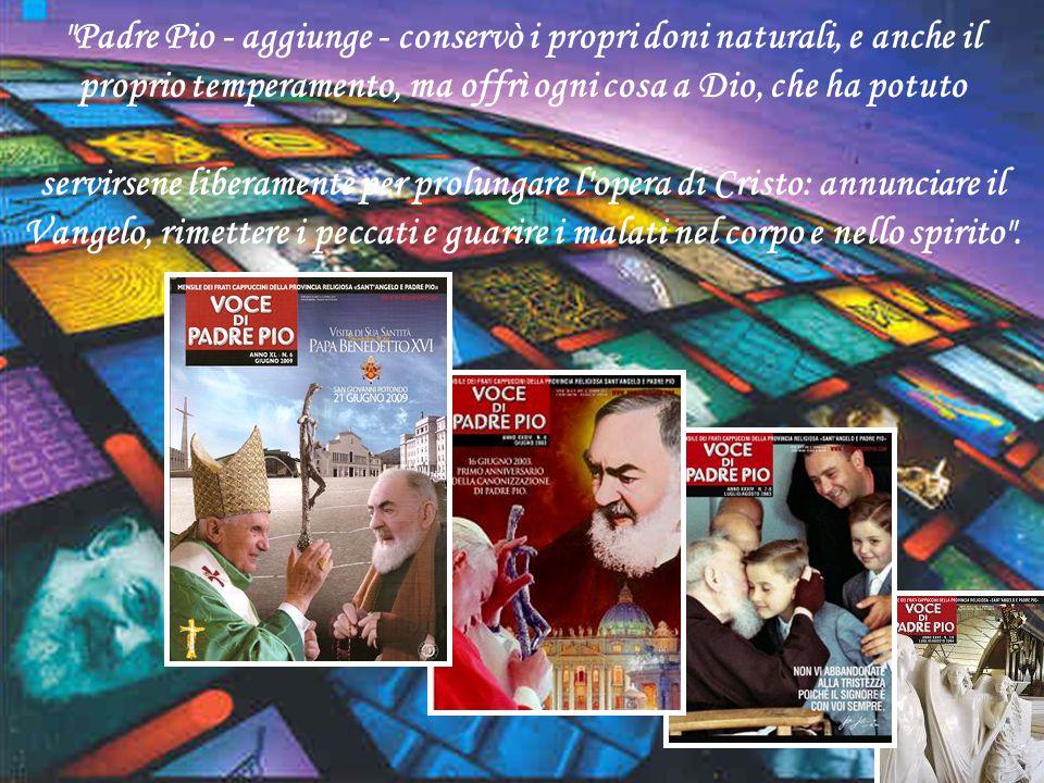 Padre Pio - aggiunge - conservò i propri doni naturali, e anche il proprio temperamento, ma offrì ogni cosa a Dio, che ha potuto
