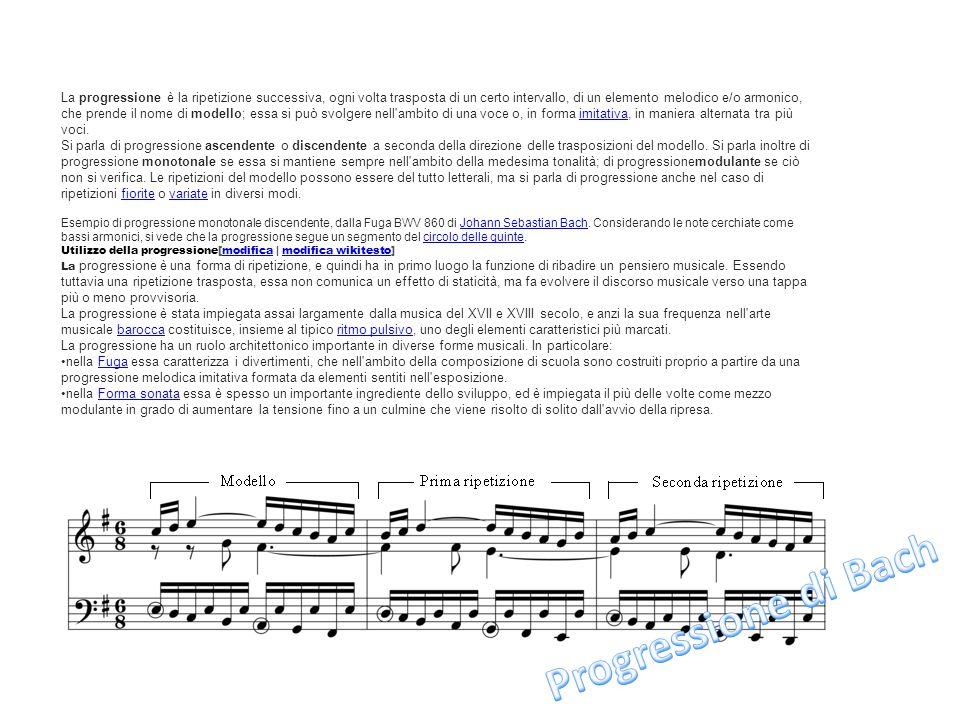 La progressione è la ripetizione successiva, ogni volta trasposta di un certo intervallo, di un elemento melodico e/o armonico, che prende il nome di modello; essa si può svolgere nell ambito di una voce o, in forma imitativa, in maniera alternata tra più voci.