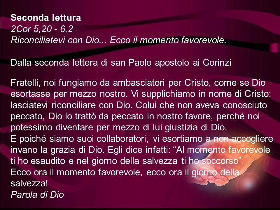 Seconda lettura 2Cor 5,20 - 6,2 Riconciliatevi con Dio... Ecco il momento favorevole. Dalla seconda lettera di san Paolo apostolo ai Corinzi.