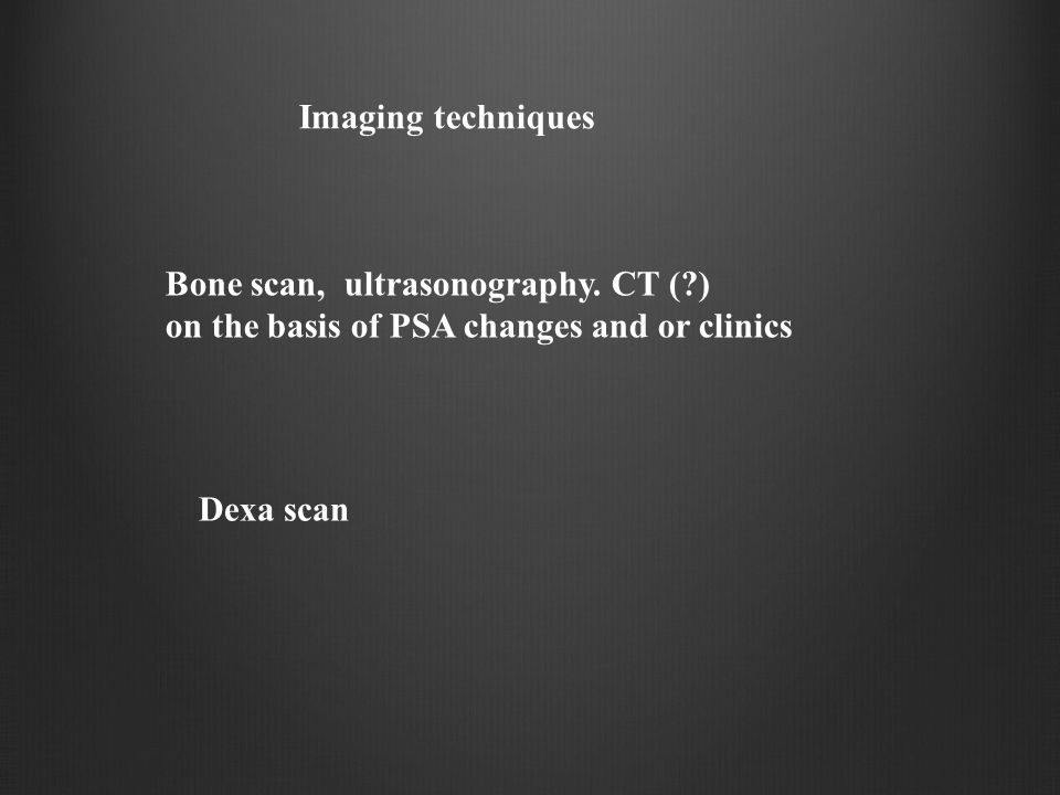 Imaging techniques Bone scan, ultrasonography. CT ( ) on the basis of PSA changes and or clinics.