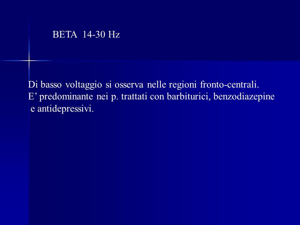 BETA 14-30 Hz Di basso voltaggio si osserva nelle regioni fronto-centrali. E' predominante nei p. trattati con barbiturici, benzodiazepine.