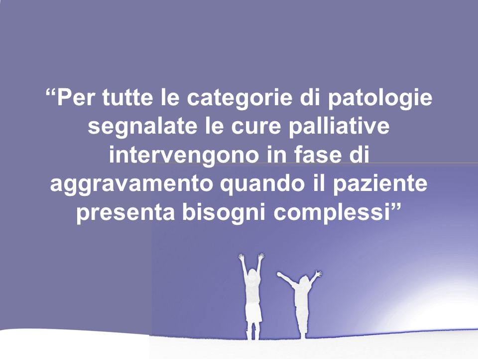 Per tutte le categorie di patologie segnalate le cure palliative intervengono in fase di aggravamento quando il paziente presenta bisogni complessi