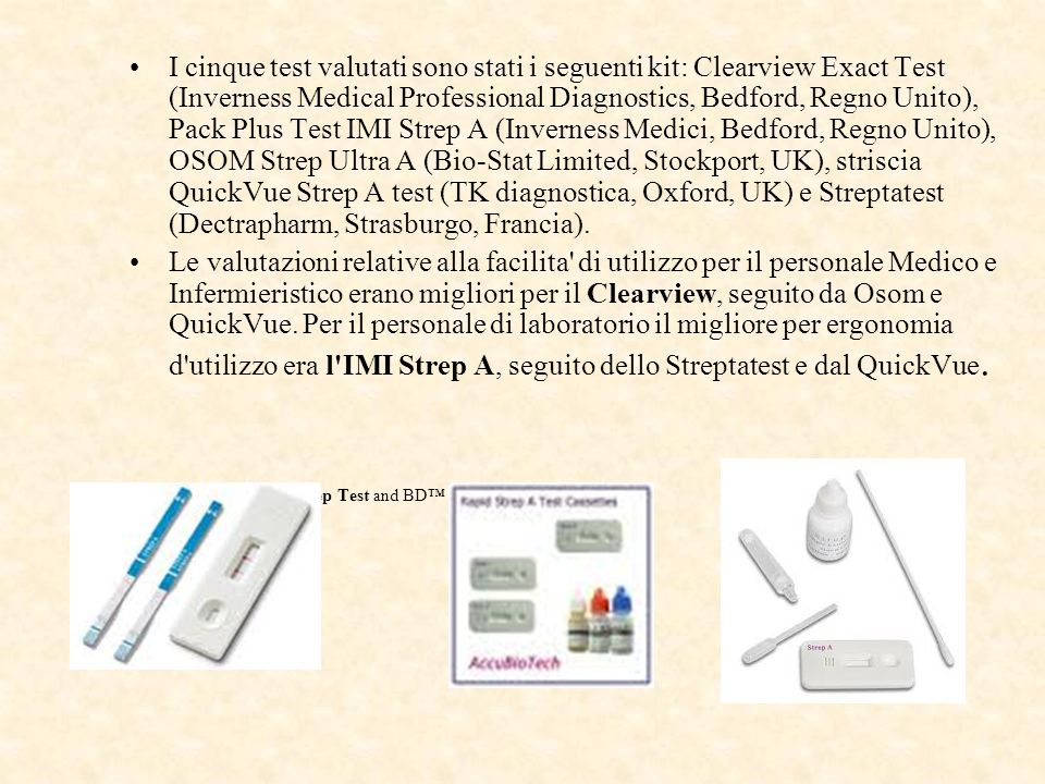 I cinque test valutati sono stati i seguenti kit: Clearview Exact Test (Inverness Medical Professional Diagnostics, Bedford, Regno Unito), Pack Plus Test IMI Strep A (Inverness Medici, Bedford, Regno Unito), OSOM Strep Ultra A (Bio-Stat Limited, Stockport, UK), striscia QuickVue Strep A test (TK diagnostica, Oxford, UK) e Streptatest (Dectrapharm, Strasburgo, Francia).