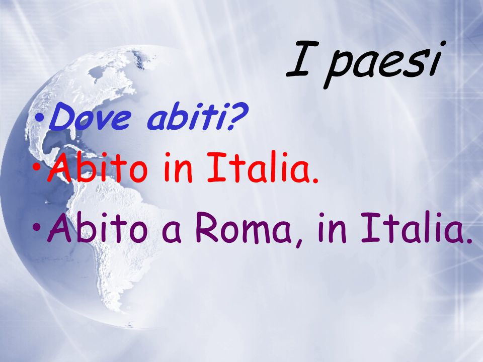 I paesi Dove abiti Abito in Italia. Abito a Roma, in Italia.