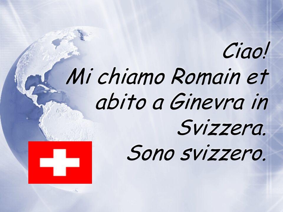 Ciao! Mi chiamo Romain et abito a Ginevra in Svizzera. Sono svizzero.