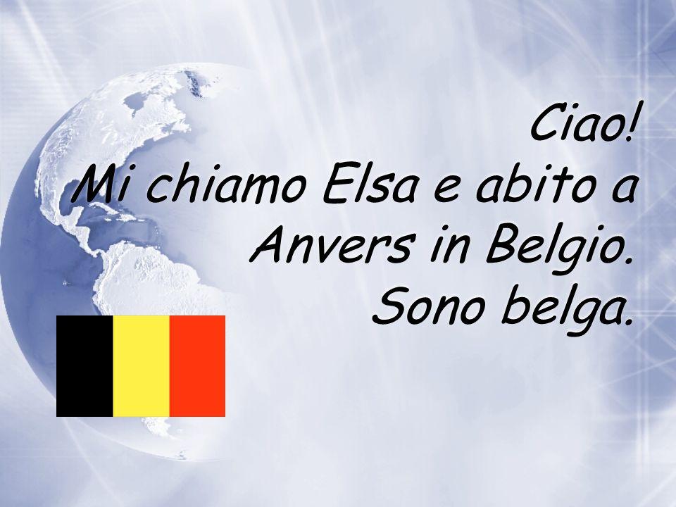 Ciao! Mi chiamo Elsa e abito a Anvers in Belgio. Sono belga.
