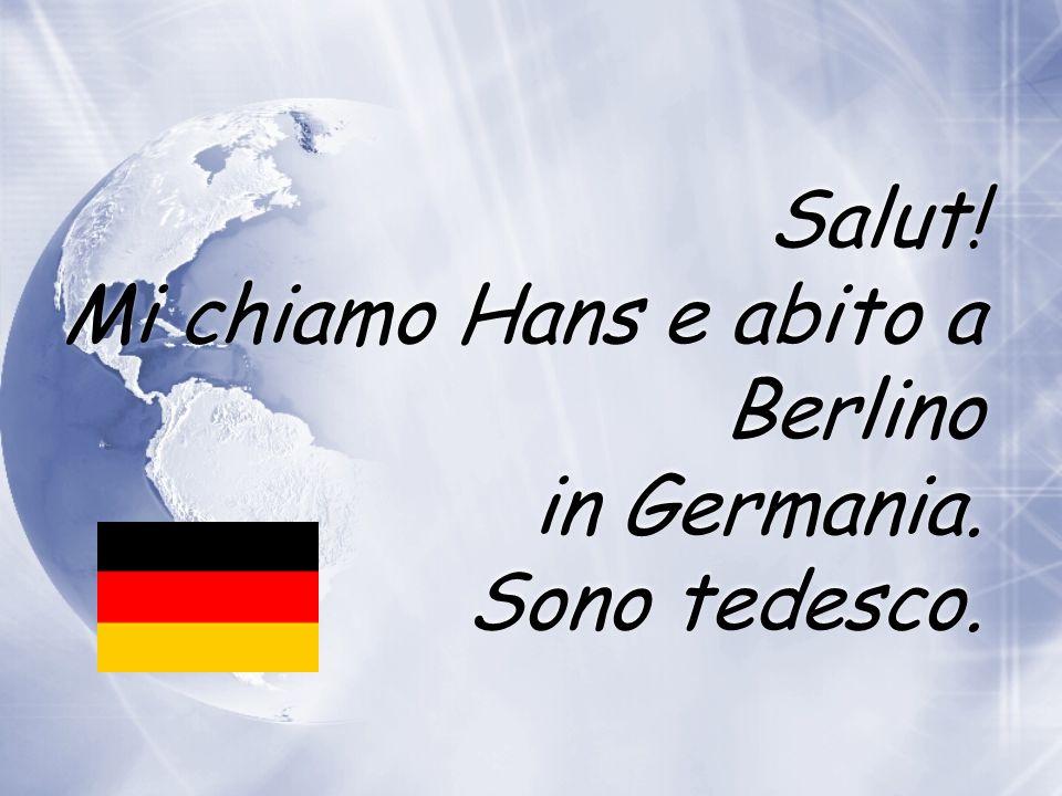 Salut! Mi chiamo Hans e abito a Berlino in Germania. Sono tedesco.