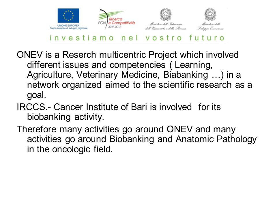 ONEV is a Reserch multicentric Project which involved different issues and competencies ( Learning, Agriculture, Veterinary Medicine, Biabanking …) in a network organized aimed to the scientific research as a goal.