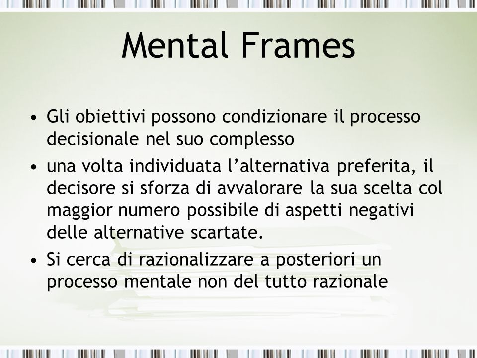 Mental Frames Gli obiettivi possono condizionare il processo decisionale nel suo complesso.
