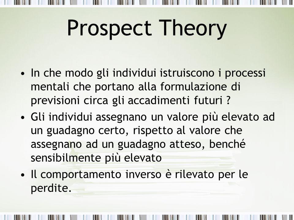 Prospect Theory In che modo gli individui istruiscono i processi mentali che portano alla formulazione di previsioni circa gli accadimenti futuri