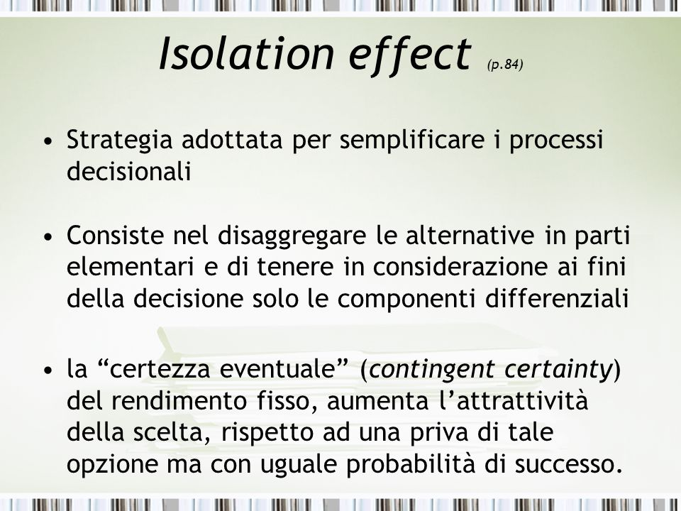 Isolation effect (p.84) Strategia adottata per semplificare i processi decisionali.