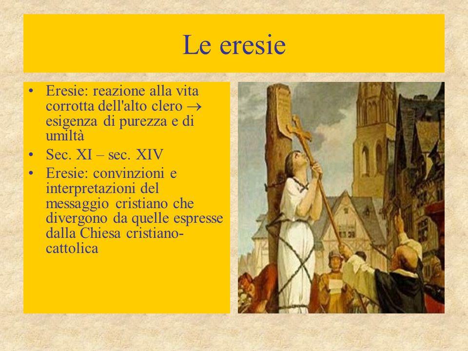 Le eresie Eresie: reazione alla vita corrotta dell alto clero  esigenza di purezza e di umiltà. Sec. XI – sec. XIV.