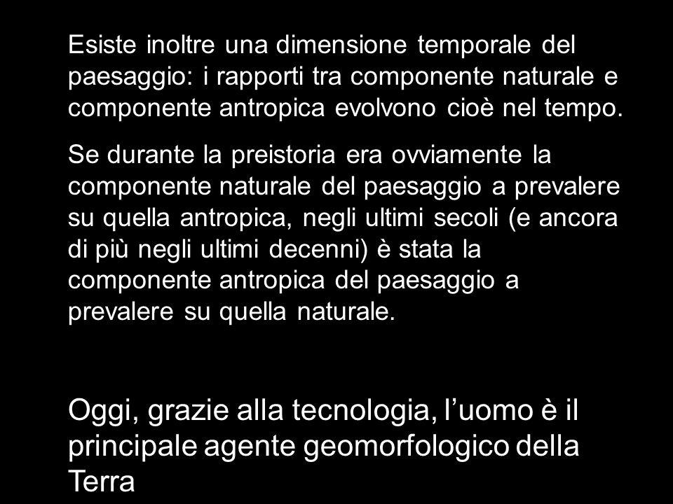 Esiste inoltre una dimensione temporale del paesaggio: i rapporti tra componente naturale e componente antropica evolvono cioè nel tempo.