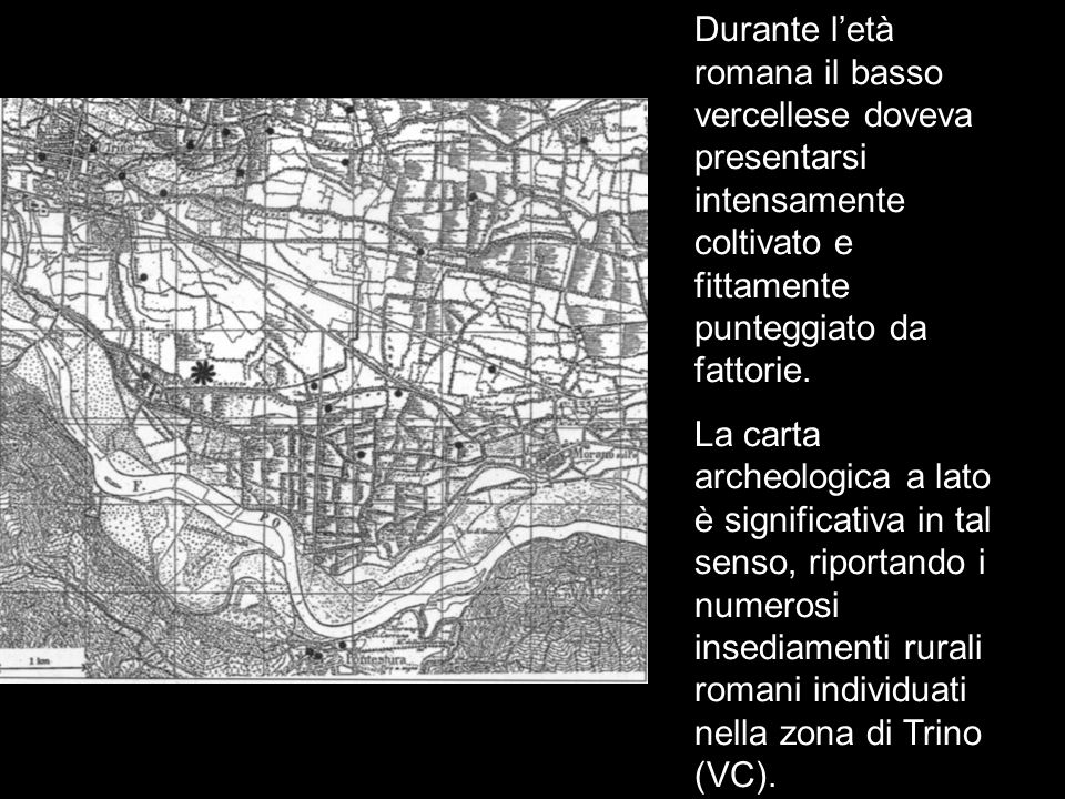 L'età romana Durante l'età romana il basso vercellese doveva presentarsi intensamente coltivato e fittamente punteggiato da fattorie.