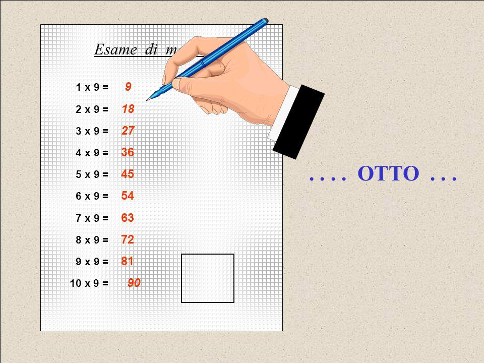 . . . . OTTO . . . Esame di matematica 1 x 9 = 9 2 x 9 = 18 3 x 9 = 27