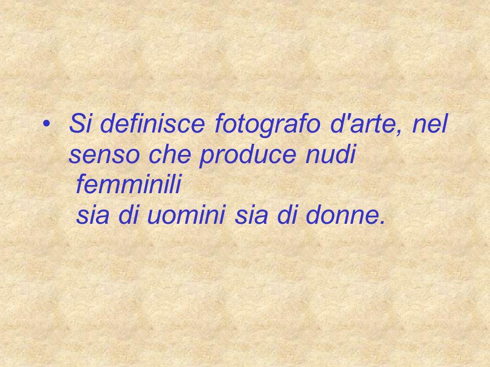 Si definisce fotografo d arte, nel senso che produce nudi femminili sia di uomini sia di donne.