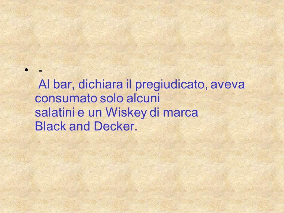 - Al bar, dichiara il pregiudicato, aveva c onsumato solo alcuni salatini e un Wiskey di marca Black and Decker.