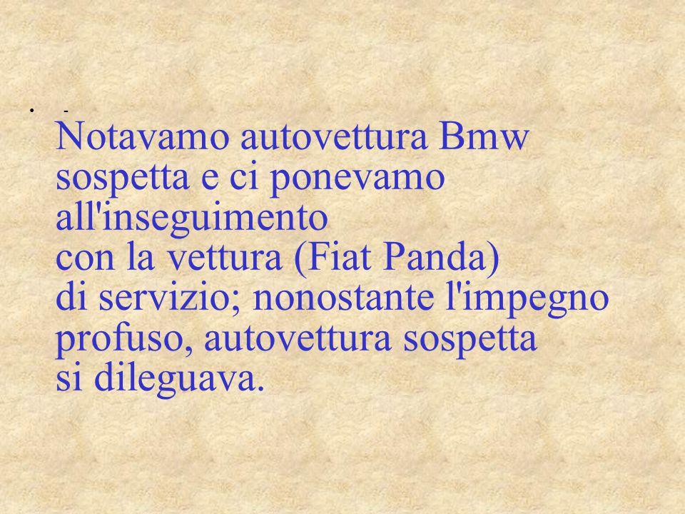 - Notavamo autovettura Bmw sospetta e ci ponevamo all inseguimento con la vettura (Fiat Panda) di servizio; nonostante l impegno profuso, autovettura sospetta si dileguava.