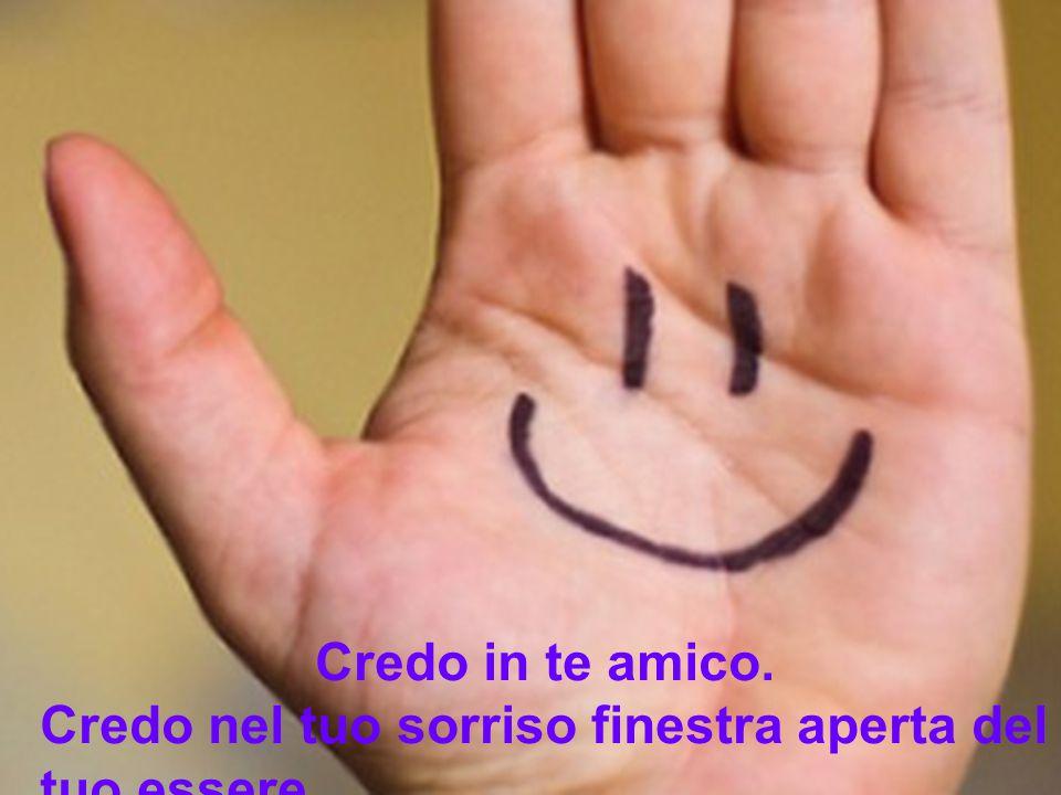 Credo in te amico. Credo nel tuo sorriso finestra aperta del tuo essere.