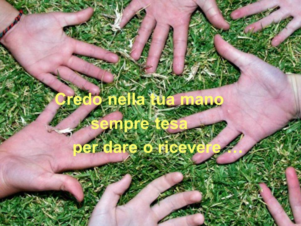 Credo nella tua mano sempre tesa per dare o ricevere …