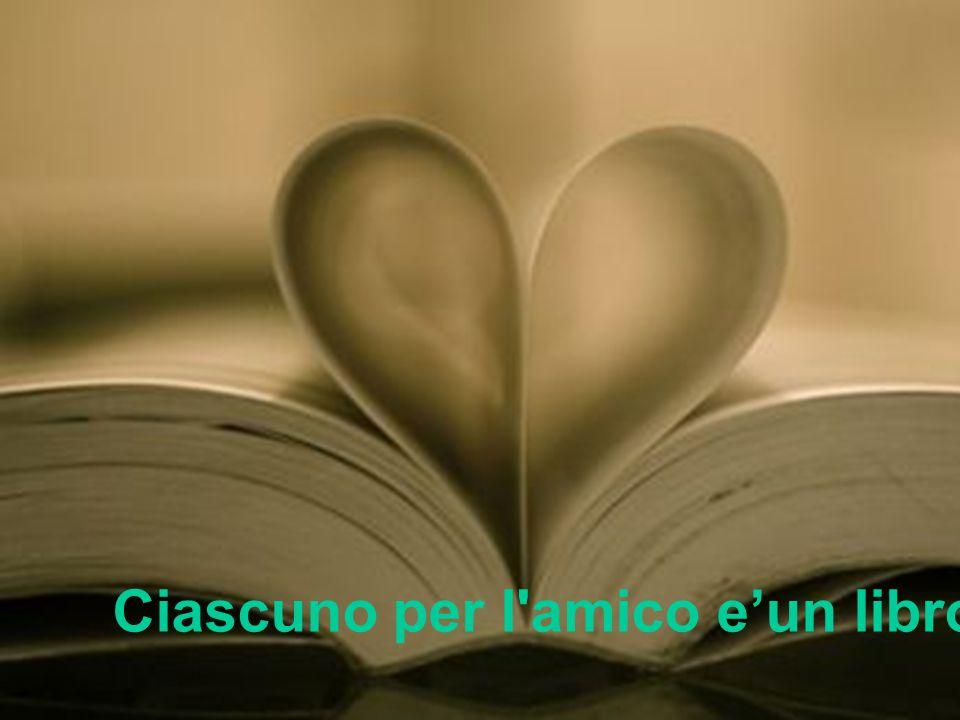 Ciascuno per l amico e'un libro aperto …