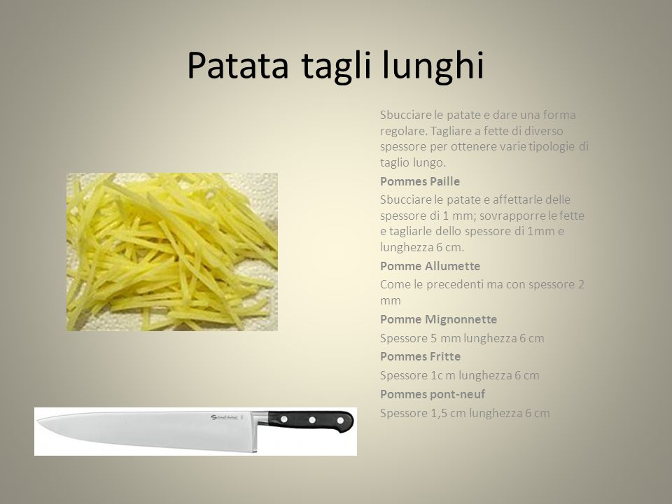 Patata tagli lunghi Sbucciare le patate e dare una forma regolare. Tagliare a fette di diverso spessore per ottenere varie tipologie di taglio lungo.