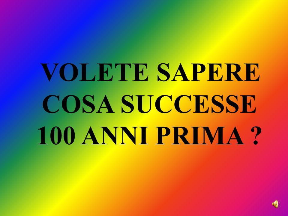 VOLETE SAPERE COSA SUCCESSE 100 ANNI PRIMA