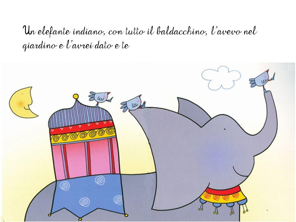 Un elefante indiano, con tutto il baldacchino, l'avevo nel giardino e l'avrei dato e te