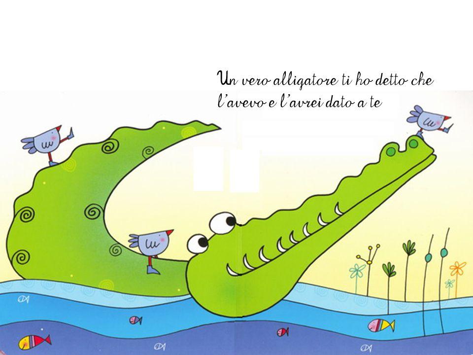 Un vero alligatore ti ho detto che l'avevo e l'avrei dato a te