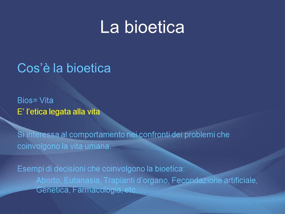 La bioetica Cos'è la bioetica Bios= Vita E' l'etica legata alla vita
