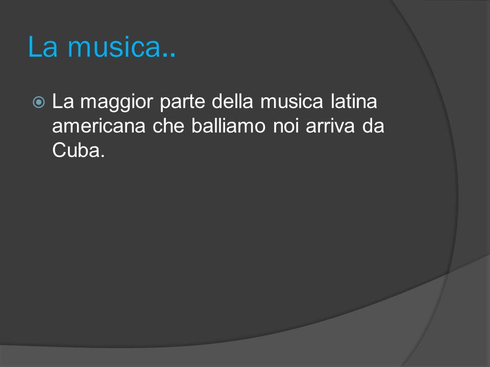 La musica.. La maggior parte della musica latina americana che balliamo noi arriva da Cuba.