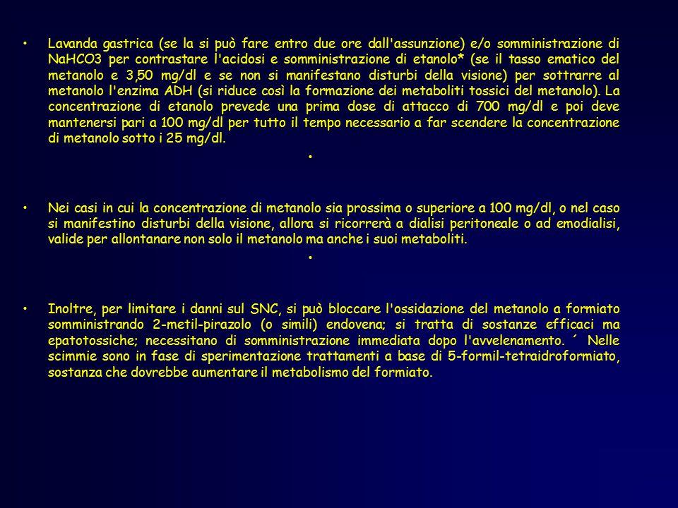 Lavanda gastrica (se la si può fare entro due ore dall assunzione) e/o somministrazione di NaHCO3 per contrastare l acidosi e somministrazione di etanolo* (se il tasso ematico del metanolo e 3,50 mg/dl e se non si manifestano disturbi della visione) per sottrarre al metanolo l enzima ADH (si riduce così la formazione dei metaboliti tossici del metanolo). La concentrazione di etanolo prevede una prima dose di attacco di 700 mg/dl e poi deve mantenersi pari a 100 mg/dl per tutto il tempo necessario a far scendere la concentrazione di metanolo sotto i 25 mg/dl.