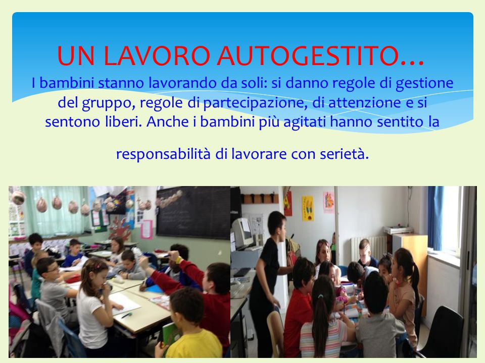 UN LAVORO AUTOGESTITO… I bambini stanno lavorando da soli: si danno regole di gestione del gruppo, regole di partecipazione, di attenzione e si sentono liberi.