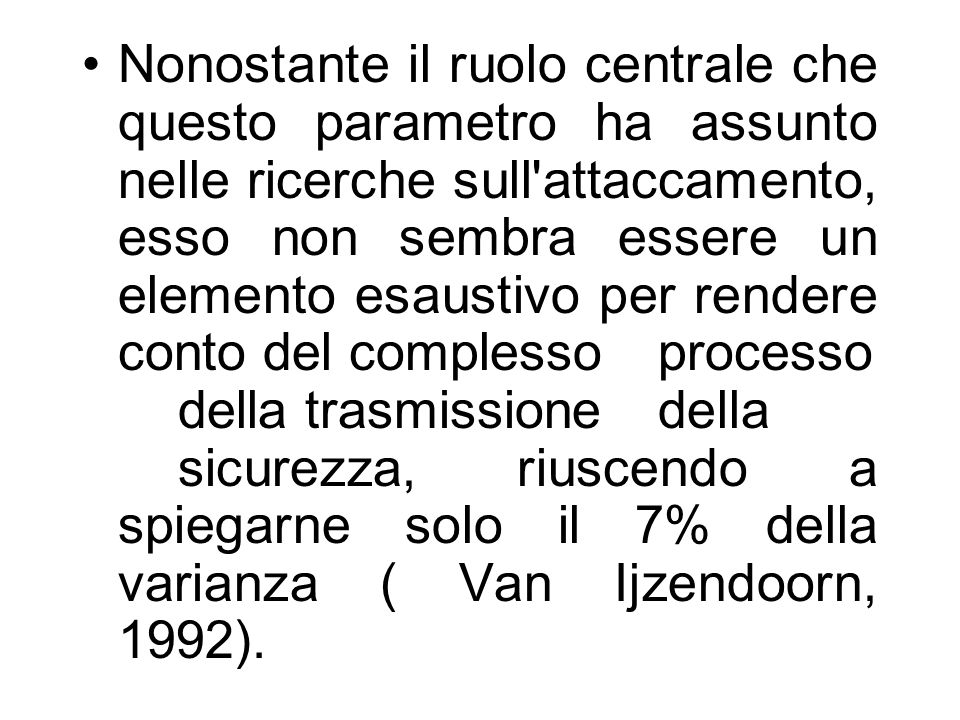 Nonostante il ruolo centrale che questo parametro ha assunto nelle ricerche sull attaccamento, esso non sembra essere un elemento esaustivo per rendere conto del complesso processo della trasmissione della sicurezza, riuscendo a spiegarne solo il 7% della varianza ( Van Ijzendoorn, 1992).