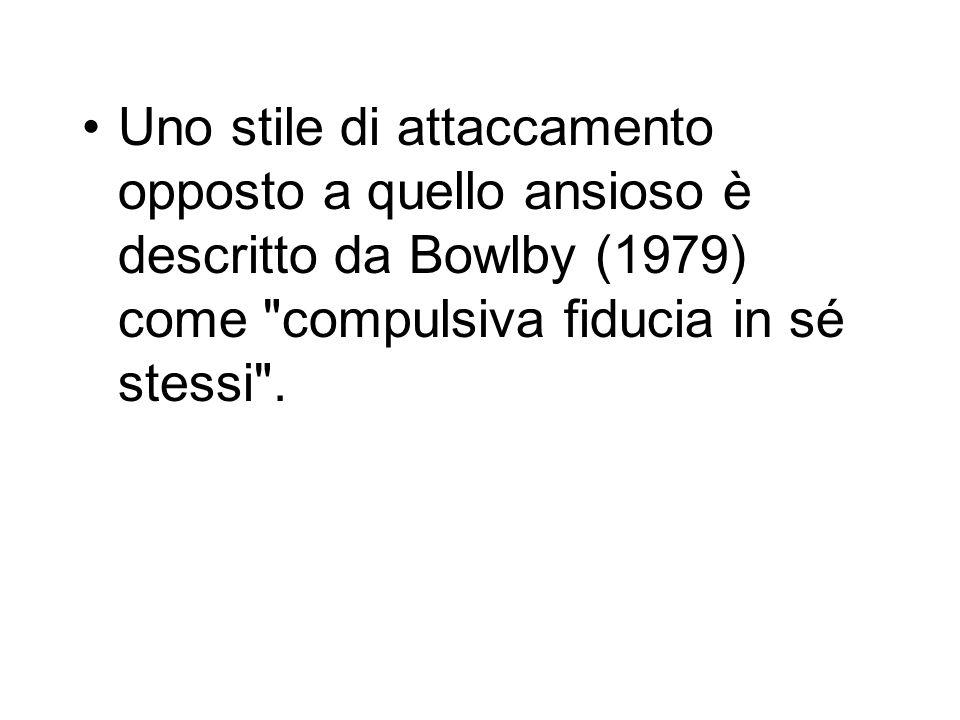 Uno stile di attaccamento opposto a quello ansioso è descritto da Bowlby (1979) come compulsiva fiducia in sé stessi .