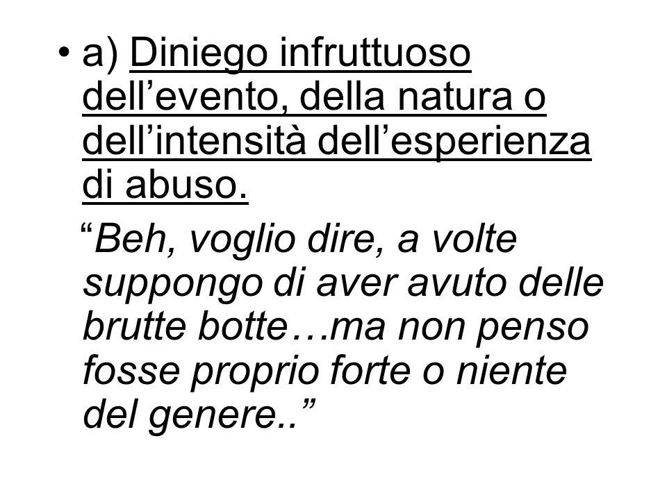 a) Diniego infruttuoso dell'evento, della natura o dell'intensità dell'esperienza di abuso.