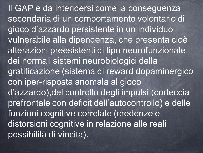Il GAP è da intendersi come la conseguenza secondaria di un comportamento volontario di gioco d'azzardo persistente in un individuo vulnerabile alla dipendenza, che presenta cioè alterazioni preesistenti di tipo neurofunzionale dei normali sistemi neurobiologici della gratificazione (sistema di reward dopaminergico con iper-risposta anomala al gioco d'azzardo),del controllo degli impulsi (corteccia prefrontale con deficit dell'autocontrollo) e delle funzioni cognitive correlate (credenze e distorsioni cognitive in relazione alle reali possibilità di vincita).