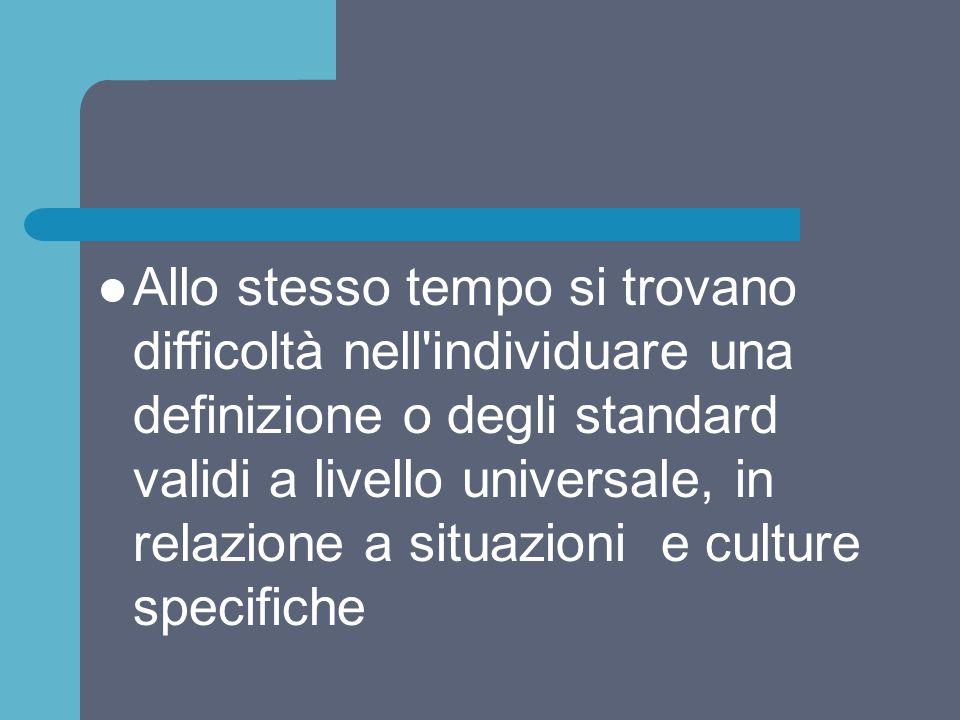 Allo stesso tempo si trovano difficoltà nell individuare una definizione o degli standard validi a livello universale, in relazione a situazioni e culture specifiche