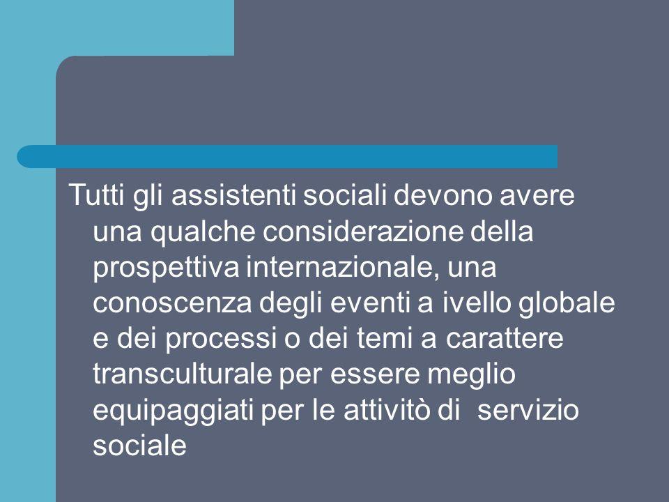 Tutti gli assistenti sociali devono avere una qualche considerazione della prospettiva internazionale, una conoscenza degli eventi a ivello globale e dei processi o dei temi a carattere transculturale per essere meglio equipaggiati per le attivitò di servizio sociale