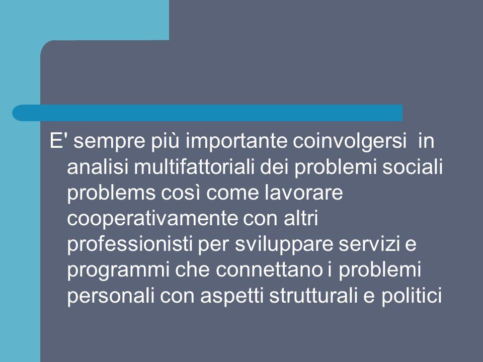 E sempre più importante coinvolgersi in analisi multifattoriali dei problemi sociali problems così come lavorare cooperativamente con altri professionisti per sviluppare servizi e programmi che connettano i problemi personali con aspetti strutturali e politici