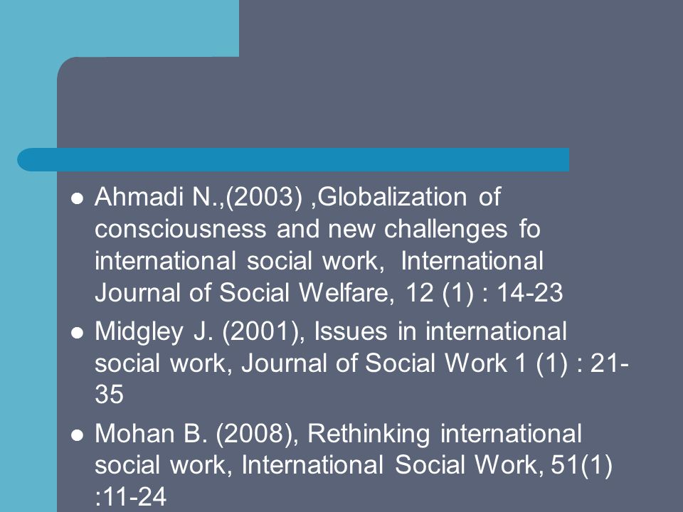 Ahmadi N.,(2003) ,Globalization of consciousness and new challenges fo international social work, International Journal of Social Welfare, 12 (1) : 14-23