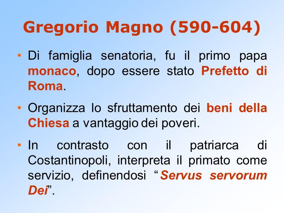 Gregorio Magno (590-604) Di famiglia senatoria, fu il primo papa monaco, dopo essere stato Prefetto di Roma.