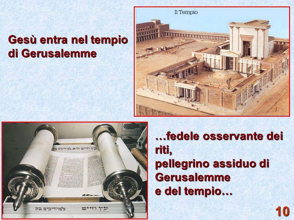 10 Gesù entra nel tempio di Gerusalemme …fedele osservante dei riti,