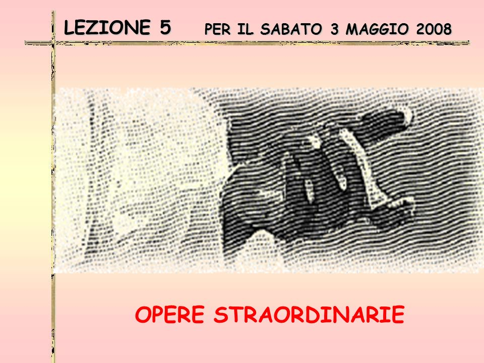 LEZIONE 5 PER IL SABATO 3 MAGGIO 2008 OPERE STRAORDINARIE