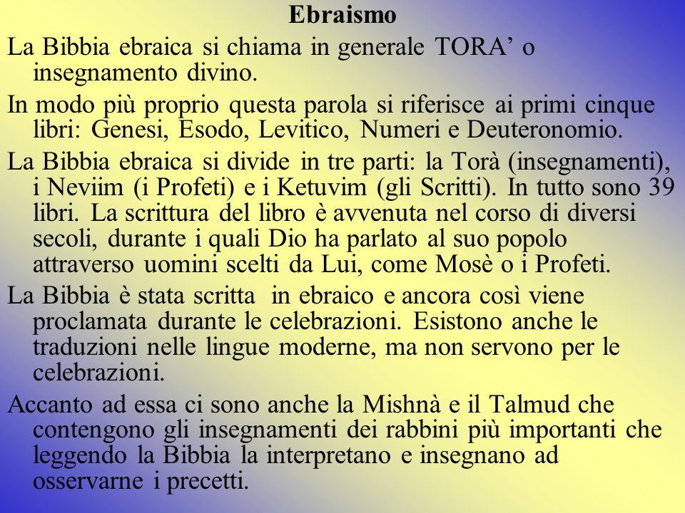 Ebraismo La Bibbia ebraica si chiama in generale TORA' o insegnamento divino.