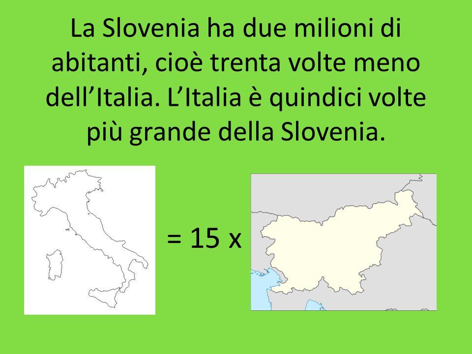La Slovenia ha due milioni di abitanti, cioè trenta volte meno dell'Italia. L'Italia è quindici volte più grande della Slovenia.